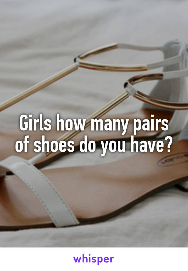 Girls how many pairs of shoes do you have?
