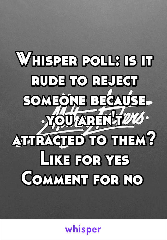 Whisper poll: is it rude to reject someone because you aren't attracted to them? Like for yes Comment for no