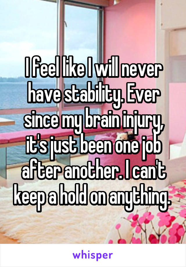 I feel like I will never have stability. Ever since my brain injury, it's just been one job after another. I can't keep a hold on anything.