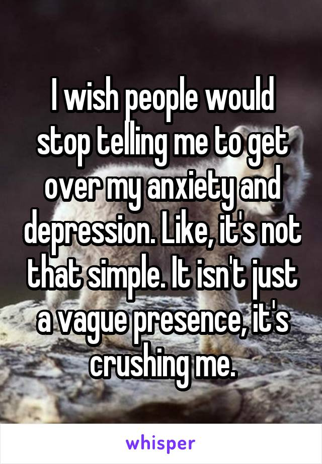 I wish people would stop telling me to get over my anxiety and depression. Like, it's not that simple. It isn't just a vague presence, it's crushing me.