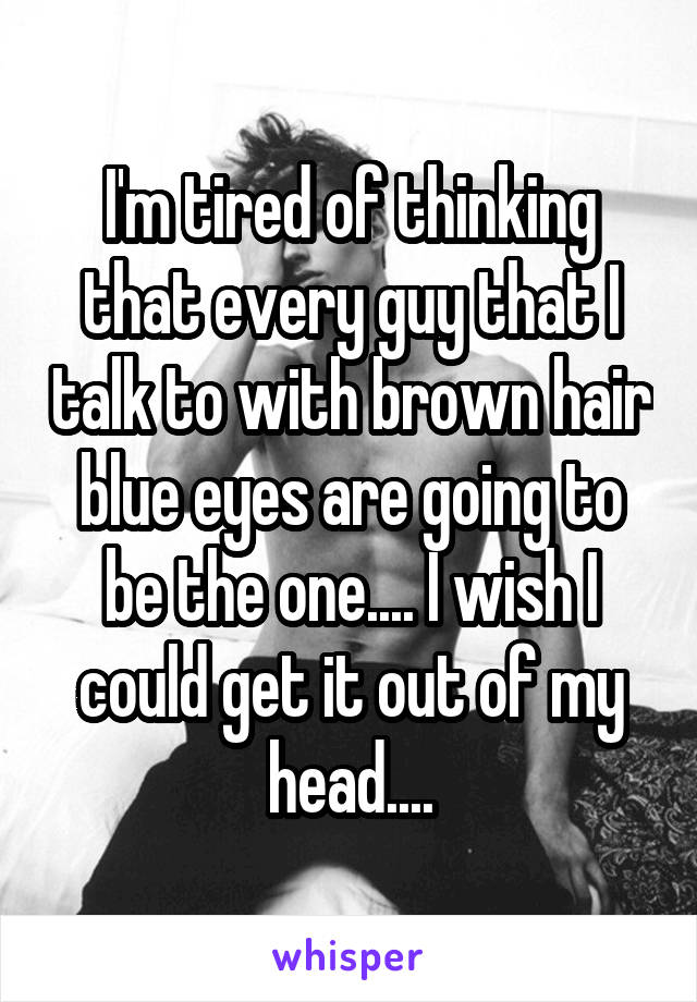 I'm tired of thinking that every guy that I talk to with brown hair blue eyes are going to be the one.... I wish I could get it out of my head....