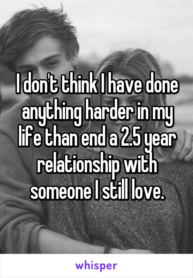 I don't think I have done anything harder in my life than end a 2.5 year relationship with someone I still love.