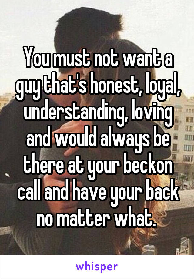 You must not want a guy that's honest, loyal, understanding, loving and would always be there at your beckon call and have your back no matter what.
