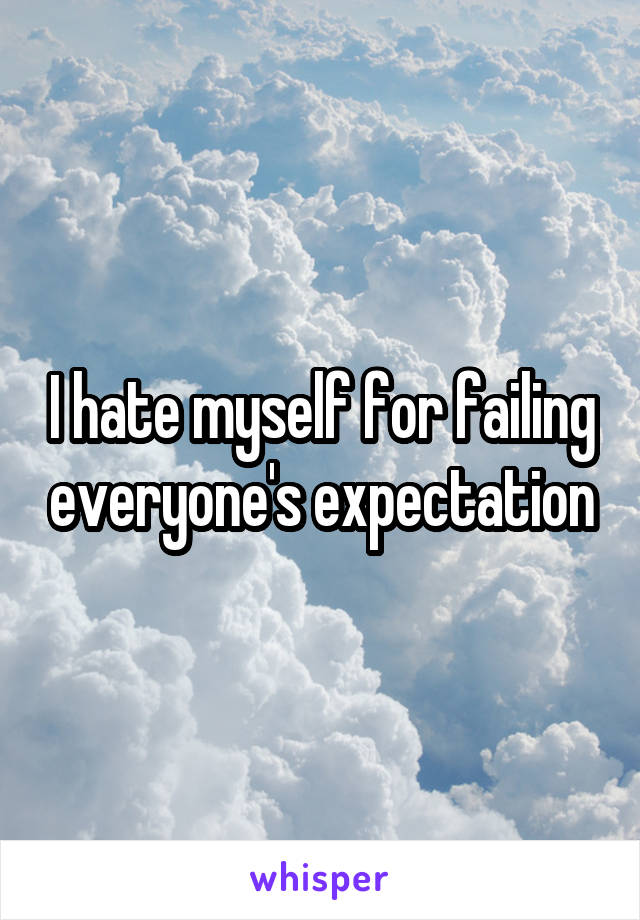 I hate myself for failing everyone's expectation