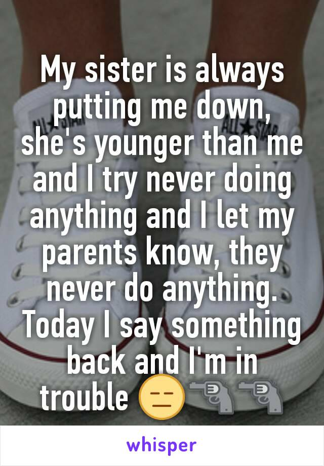 My sister is always putting me down, she's younger than me and I try never doing anything and I let my parents know, they never do anything. Today I say something back and I'm in trouble 😑🔫🔫
