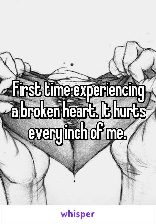 First time experiencing a broken heart. It hurts every inch of me.