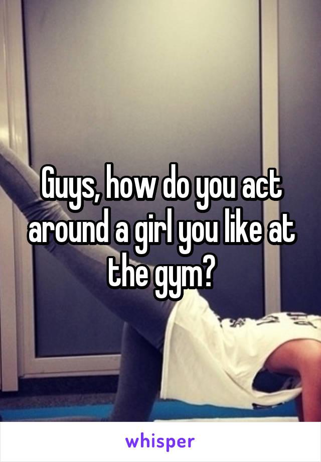 Guys, how do you act around a girl you like at the gym?