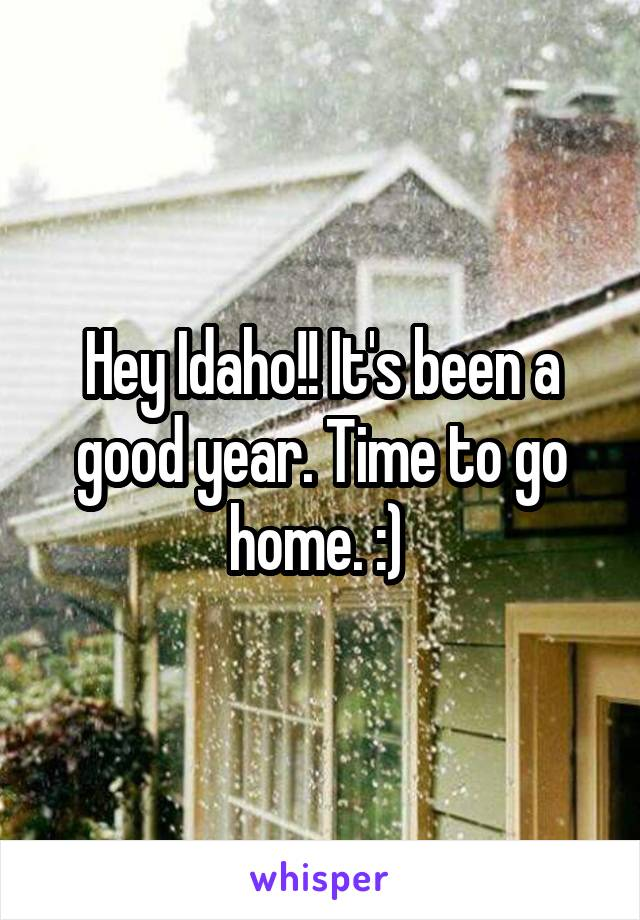 Hey Idaho!! It's been a good year. Time to go home. :)