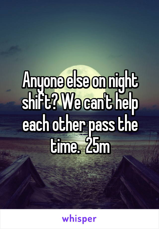 Anyone else on night shift? We can't help each other pass the time.  25m