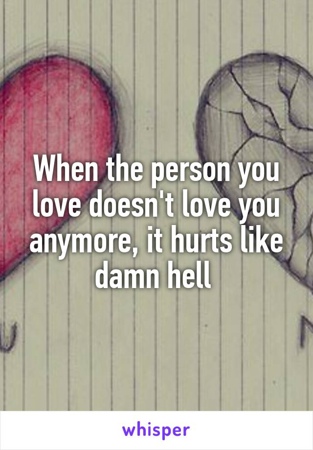 When the person you love doesn't love you anymore, it hurts like damn hell