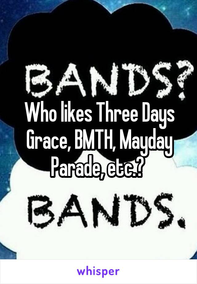 Who likes Three Days Grace, BMTH, Mayday Parade, etc.?