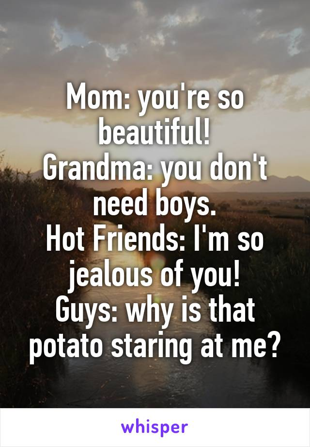 Mom: you're so beautiful! Grandma: you don't need boys. Hot Friends: I'm so jealous of you! Guys: why is that potato staring at me?