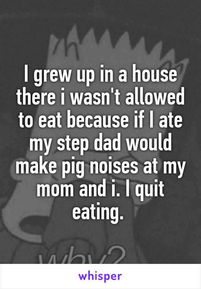 I grew up in a house there i wasn't allowed to eat because if I ate my step dad would make pig noises at my mom and i. I quit eating.