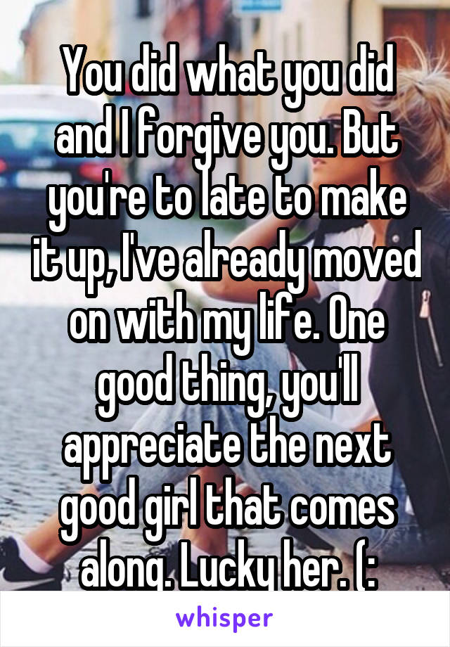You did what you did and I forgive you. But you're to late to make it up, I've already moved on with my life. One good thing, you'll appreciate the next good girl that comes along. Lucky her. (: