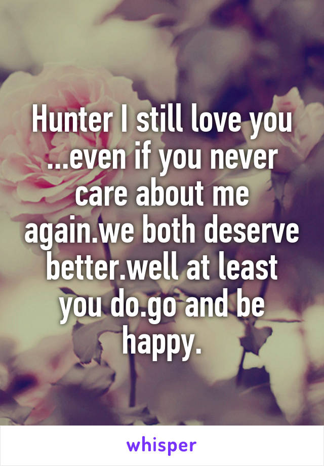 Hunter I still love you ...even if you never care about me again.we both deserve better.well at least you do.go and be happy.