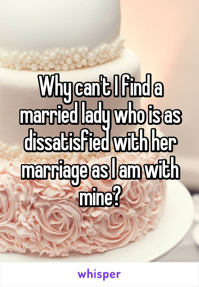 Why can't I find a married lady who is as dissatisfied with her marriage as I am with mine?