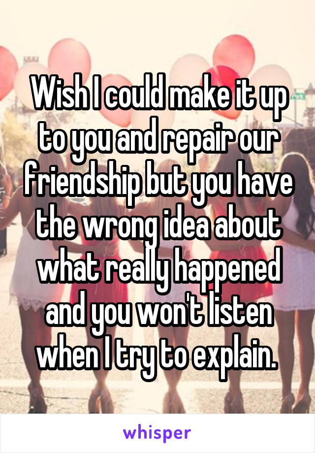 Wish I could make it up to you and repair our friendship but you have the wrong idea about what really happened and you won't listen when I try to explain.