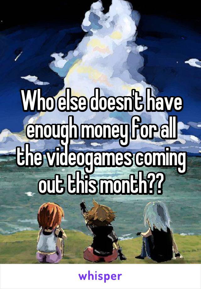 Who else doesn't have enough money for all the videogames coming out this month??