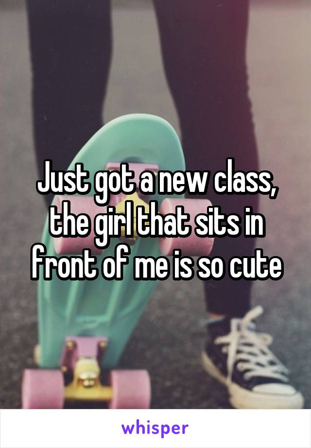 Just got a new class, the girl that sits in front of me is so cute