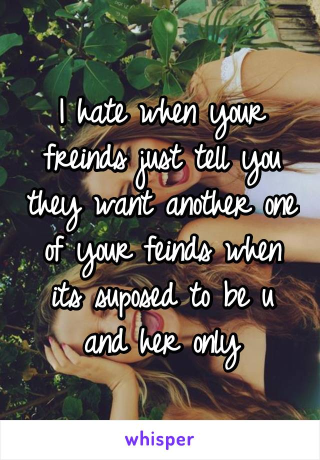 I hate when your freinds just tell you they want another one of your feinds when its suposed to be u and her only
