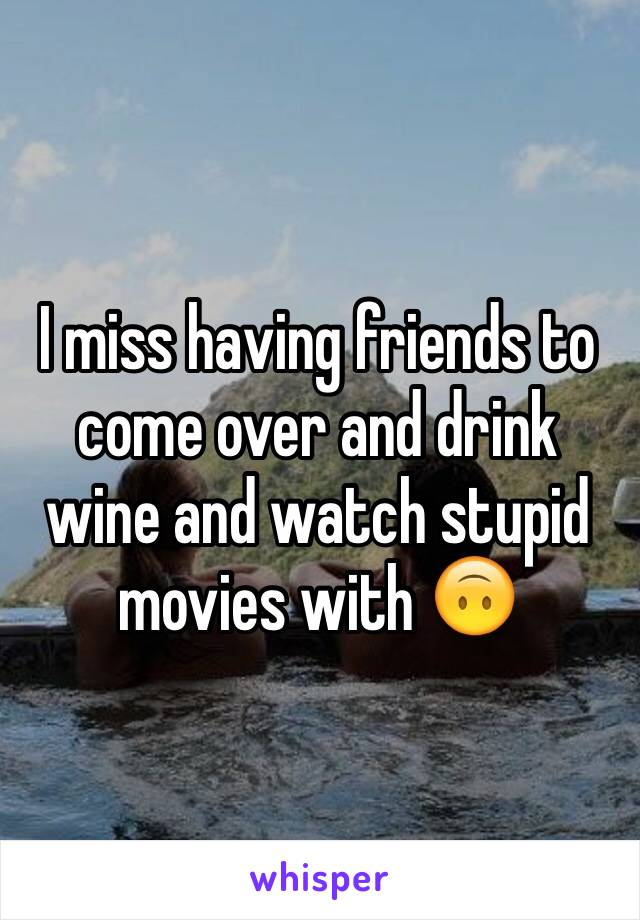 I miss having friends to come over and drink wine and watch stupid movies with 🙃
