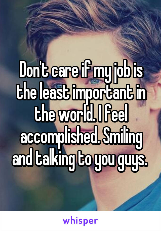 Don't care if my job is the least important in the world. I feel accomplished. Smiling and talking to you guys.