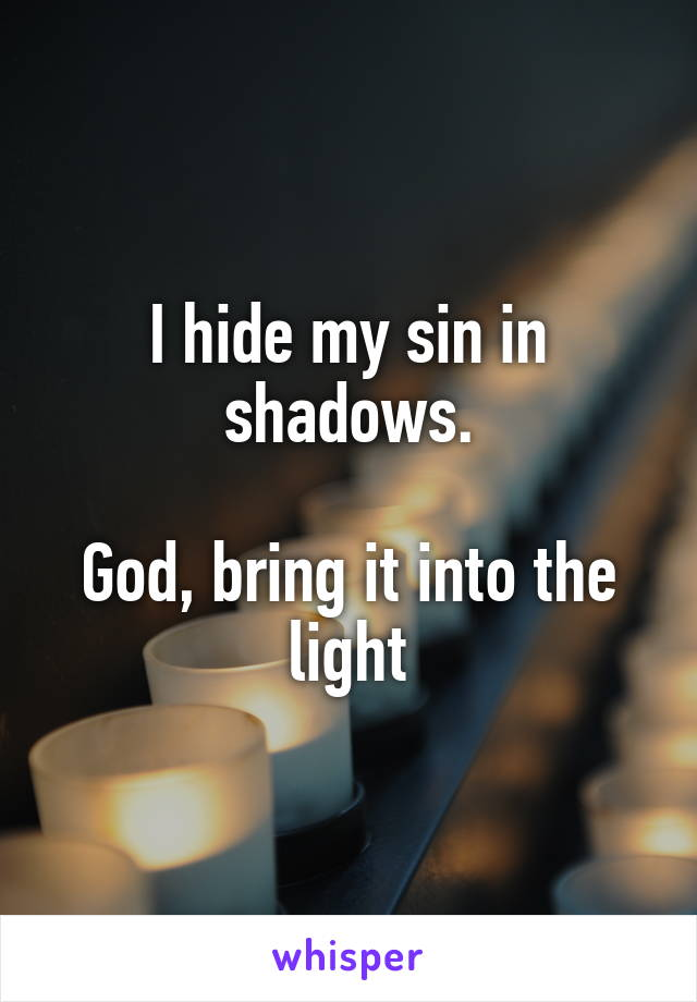 I hide my sin in shadows.  God, bring it into the light