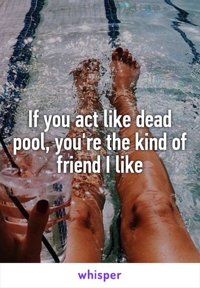 If you act like dead pool, you're the kind of friend I like