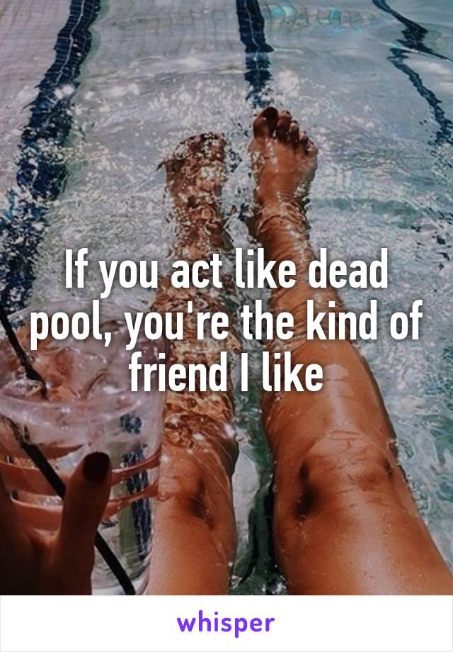 If you act like dead pool, you're the kind of friend I like