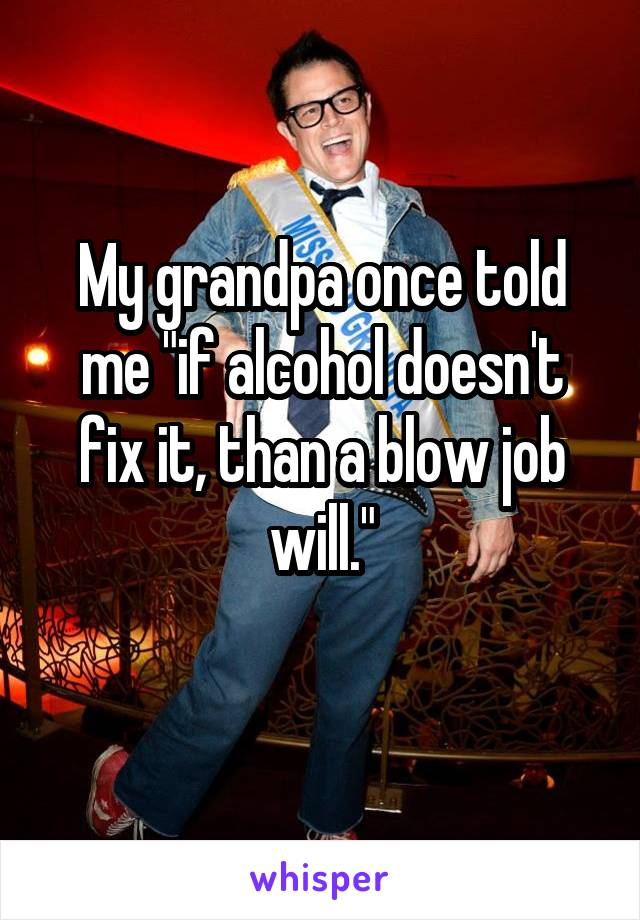 "My grandpa once told me ""if alcohol doesn't fix it, than a blow job will."""