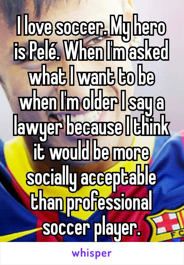 I love soccer. My hero is Pelé. When I'm asked what I want to be when I'm older I say a lawyer because I think it would be more socially acceptable than professional soccer player.