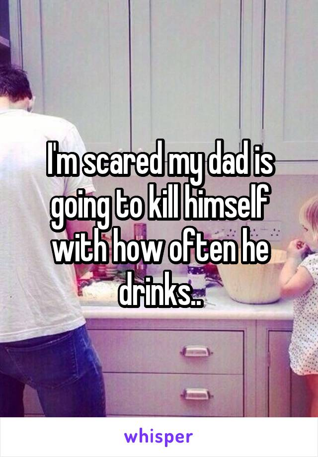 I'm scared my dad is going to kill himself with how often he drinks..