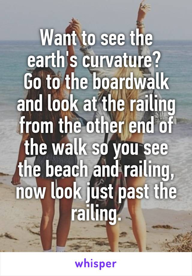 Want to see the earth's curvature?  Go to the boardwalk and look at the railing from the other end of the walk so you see the beach and railing, now look just past the railing.