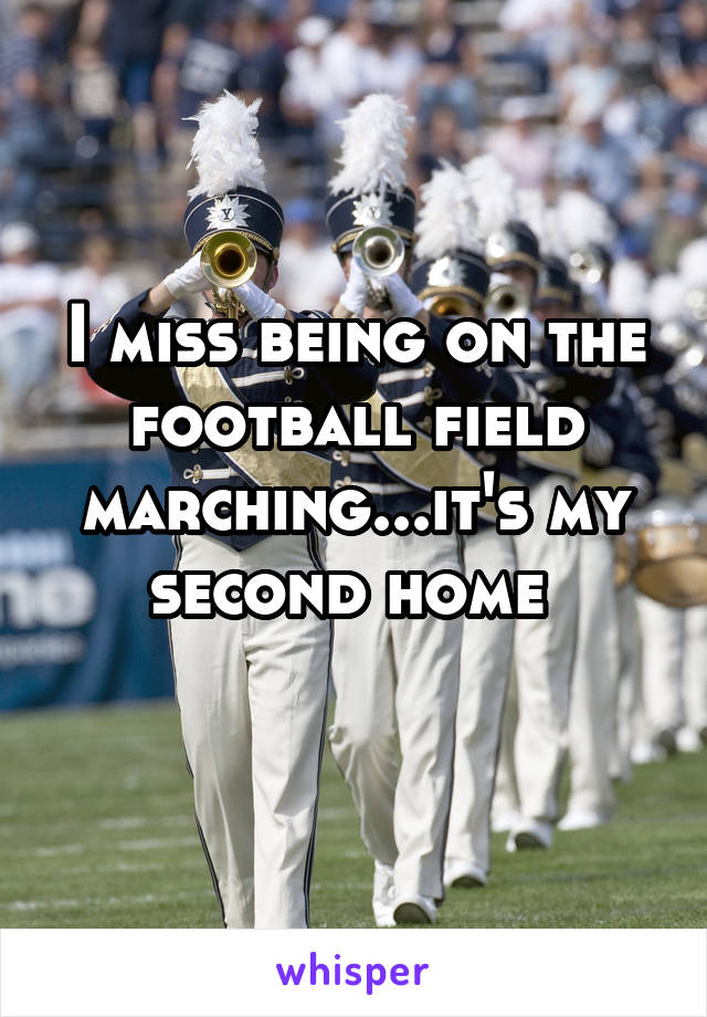 I miss being on the football field marching...it's my second home