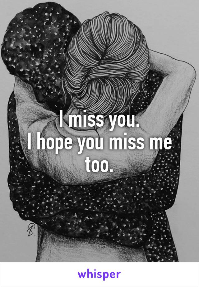 I miss you. I hope you miss me too.