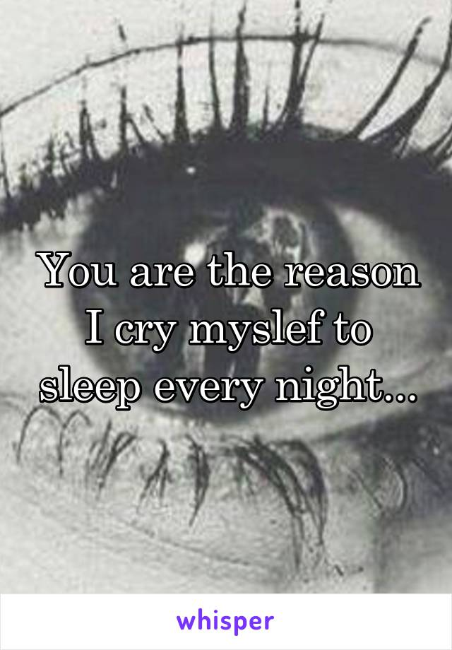You are the reason I cry myslef to sleep every night...