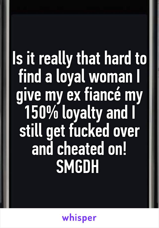 Is it really that hard to find a loyal woman I give my ex fiancé my 150% loyalty and I still get fucked over and cheated on! SMGDH
