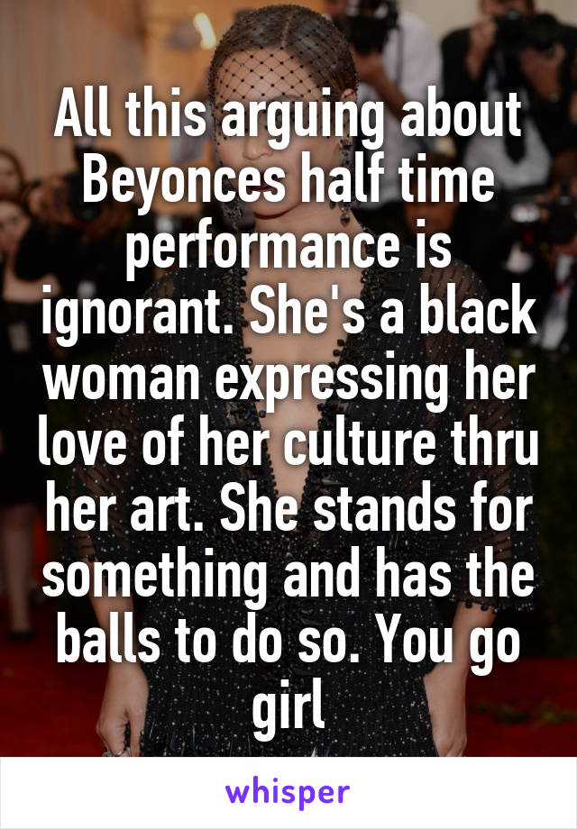 All this arguing about Beyonces half time performance is ignorant. She's a black woman expressing her love of her culture thru her art. She stands for something and has the balls to do so. You go girl