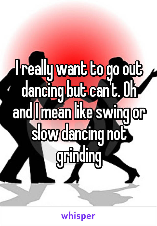 I really want to go out dancing but can't. Oh and I mean like swing or slow dancing not grinding