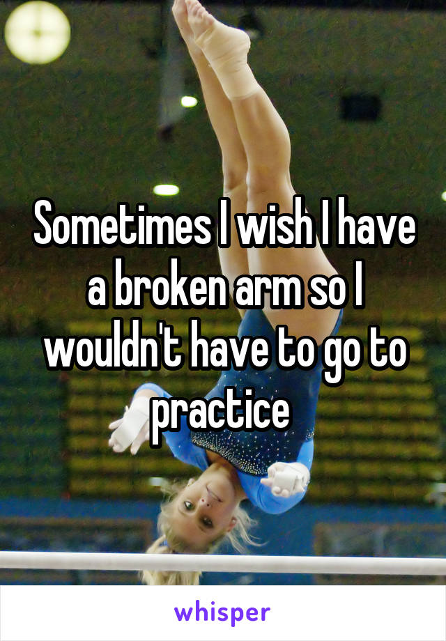 Sometimes I wish I have a broken arm so I wouldn't have to go to practice