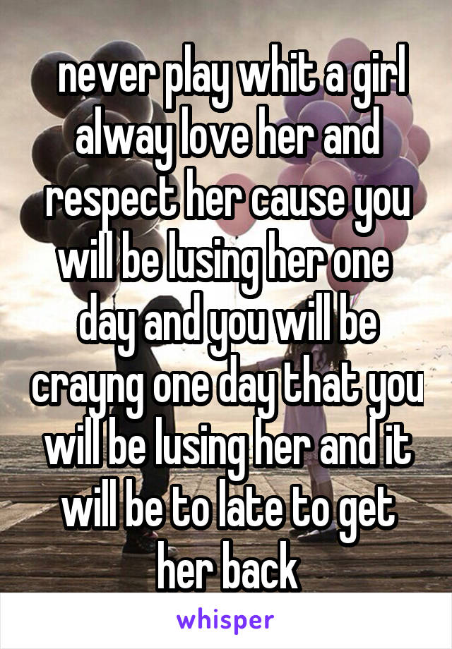 never play whit a girl alway love her and respect her cause you will be lusing her one  day and you will be crayng one day that you will be lusing her and it will be to late to get her back