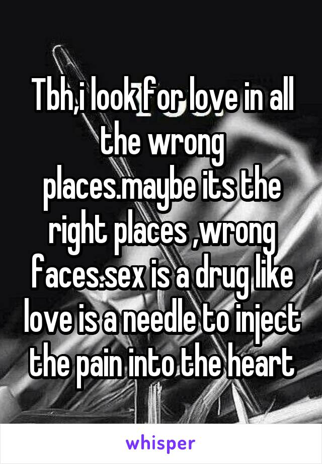 Tbh,i look for love in all the wrong places.maybe its the right places ,wrong faces.sex is a drug like love is a needle to inject the pain into the heart