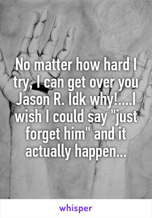 """No matter how hard I try, I can get over you Jason R. Idk why!....I wish I could say """"just forget him"""" and it actually happen..."""