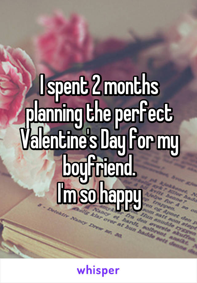 I spent 2 months planning the perfect Valentine's Day for my boyfriend. I'm so happy