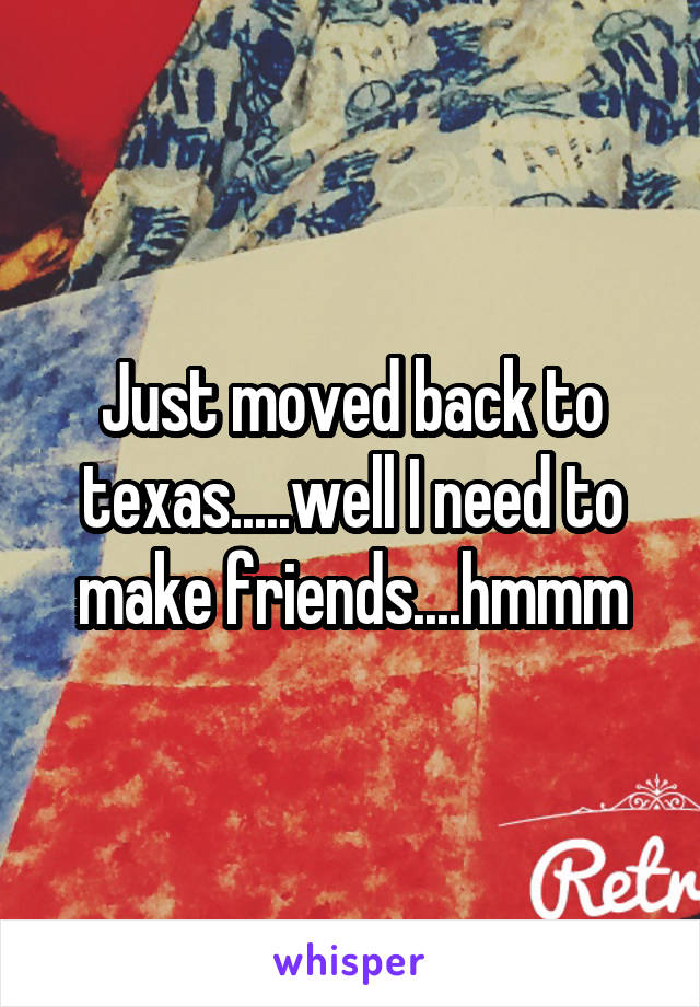 Just moved back to texas.....well I need to make friends....hmmm
