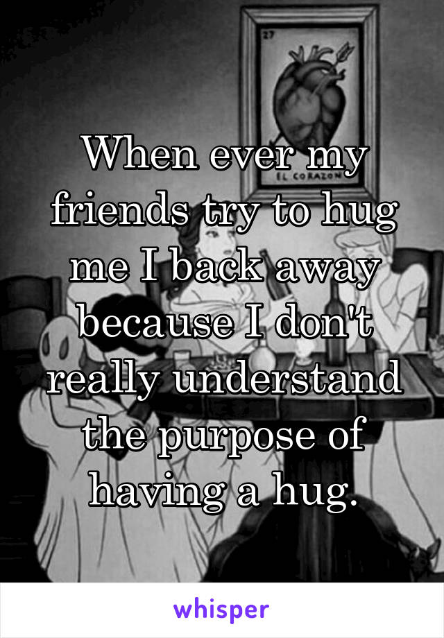 When ever my friends try to hug me I back away because I don't really understand the purpose of having a hug.