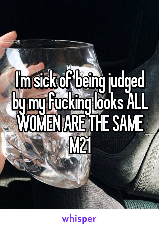 I'm sick of being judged by my fucking looks ALL WOMEN ARE THE SAME M21