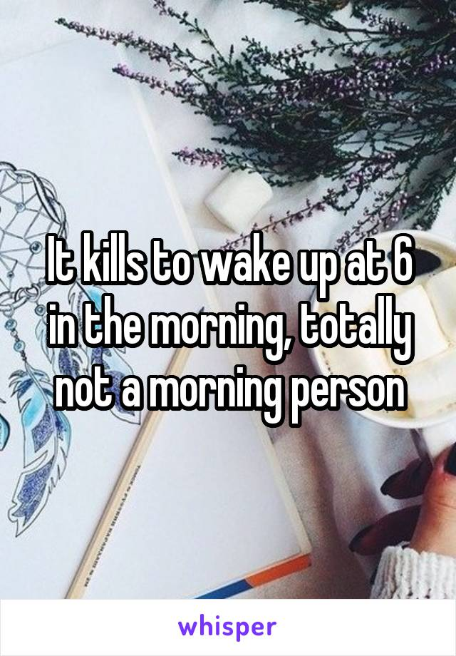 It kills to wake up at 6 in the morning, totally not a morning person