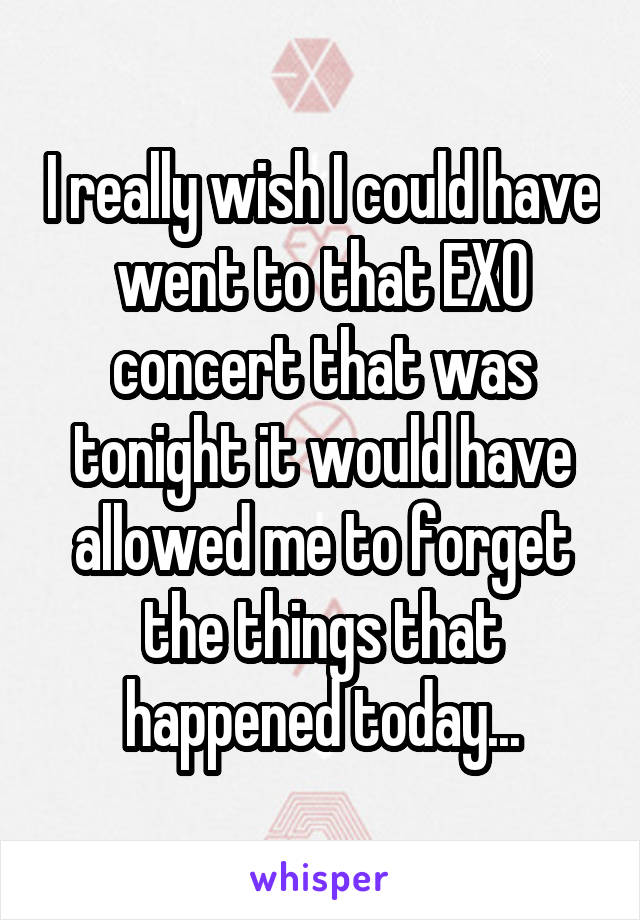 I really wish I could have went to that EXO concert that was tonight it would have allowed me to forget the things that happened today...