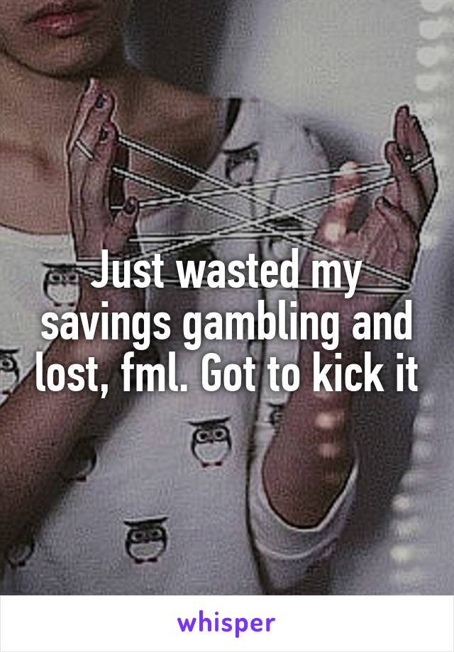 Just wasted my savings gambling and lost, fml. Got to kick it